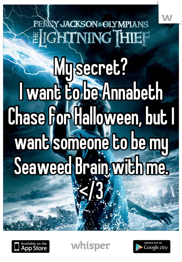 My secret? I want to be Annabeth Chase for Halloween, but I want someone to be my Seaweed Brain with me. </3