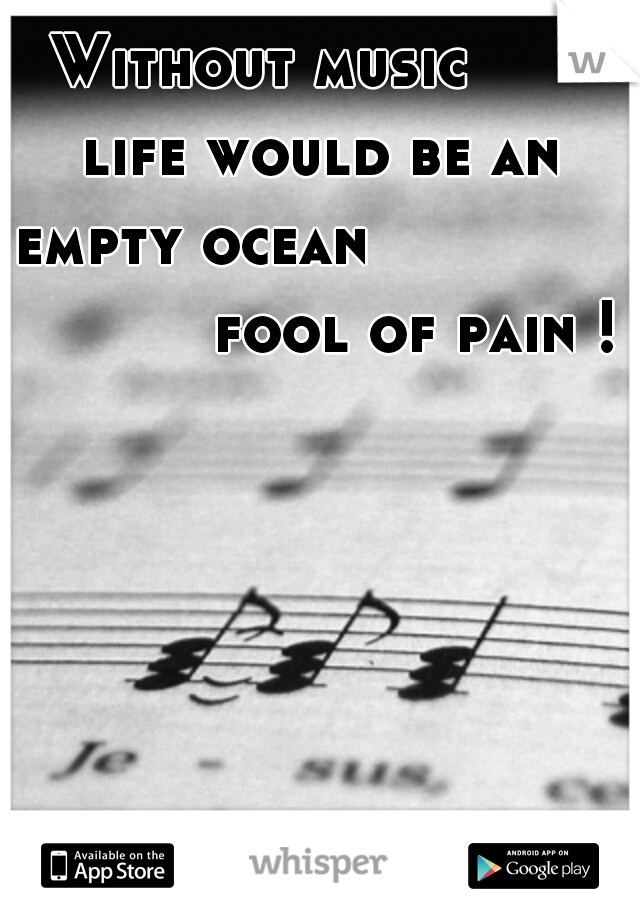 Without music       life would be an empty ocean                        fool of pain !