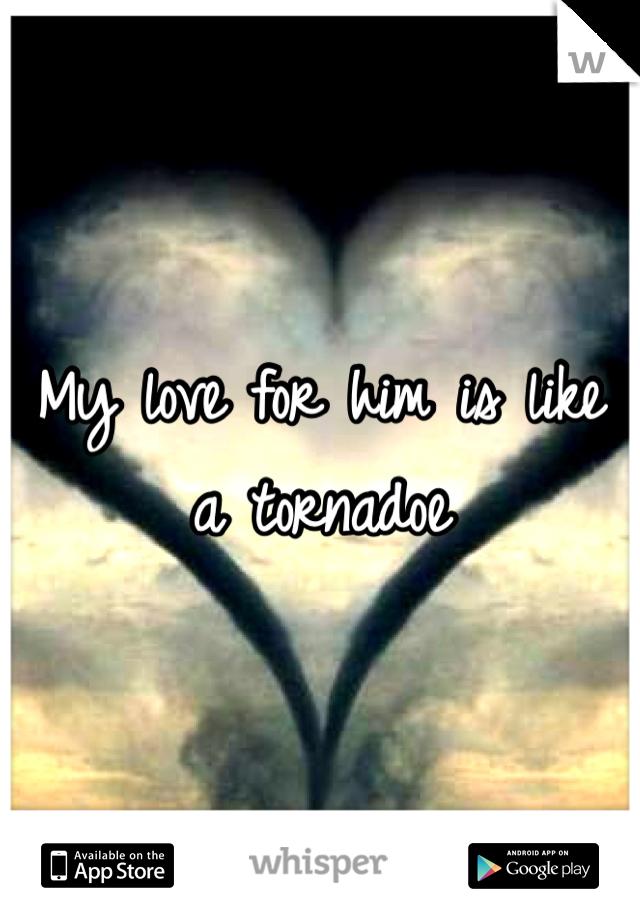 My love for him is like a tornadoe