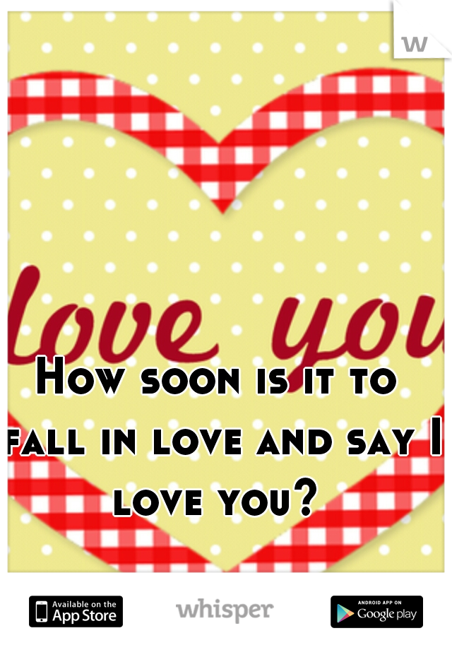 How soon is it to fall in love and say I love you?