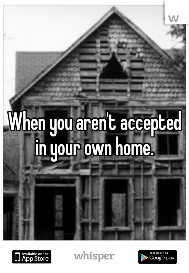 When you aren't accepted in your own home.