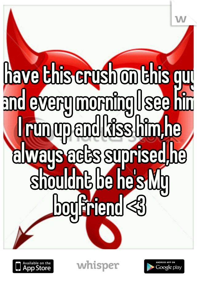 I have this crush on this guy and every morning I see him I run up and kiss him,he always acts suprised,he shouldnt be he's My boyfriend <3