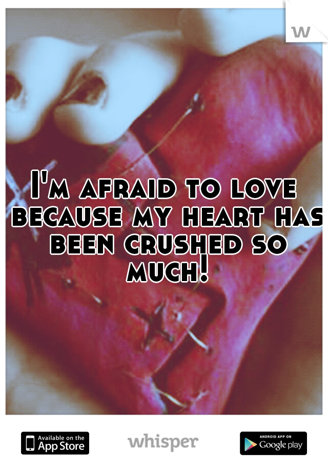 I'm afraid to love because my heart has been crushed so much!