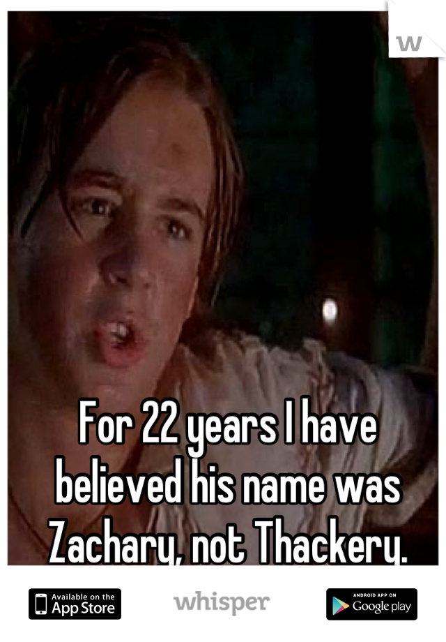 For 22 years I have believed his name was Zachary, not Thackery.