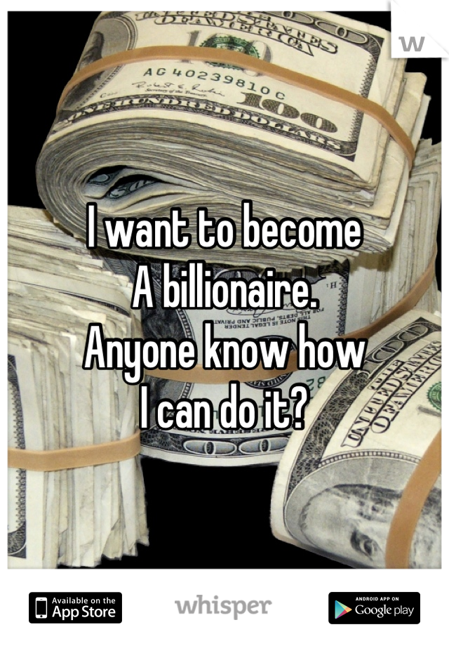 I want to become  A billionaire. Anyone know how I can do it?