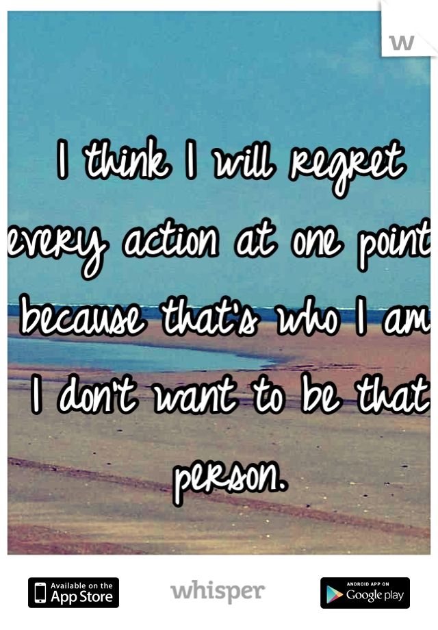 I think I will regret every action at one point because that's who I am.  I don't want to be that person.