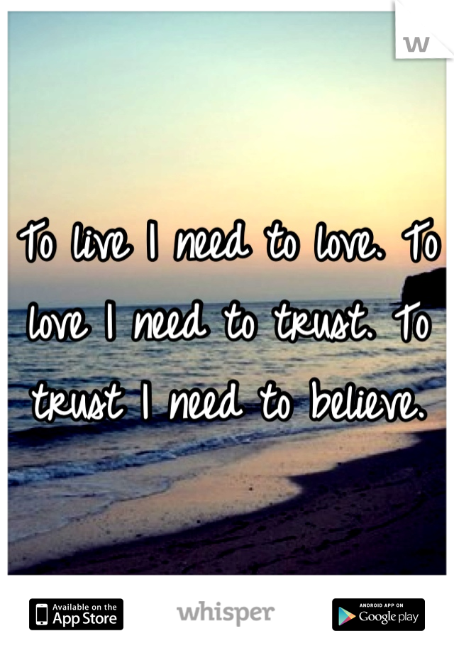 To live I need to love. To love I need to trust. To trust I need to believe.