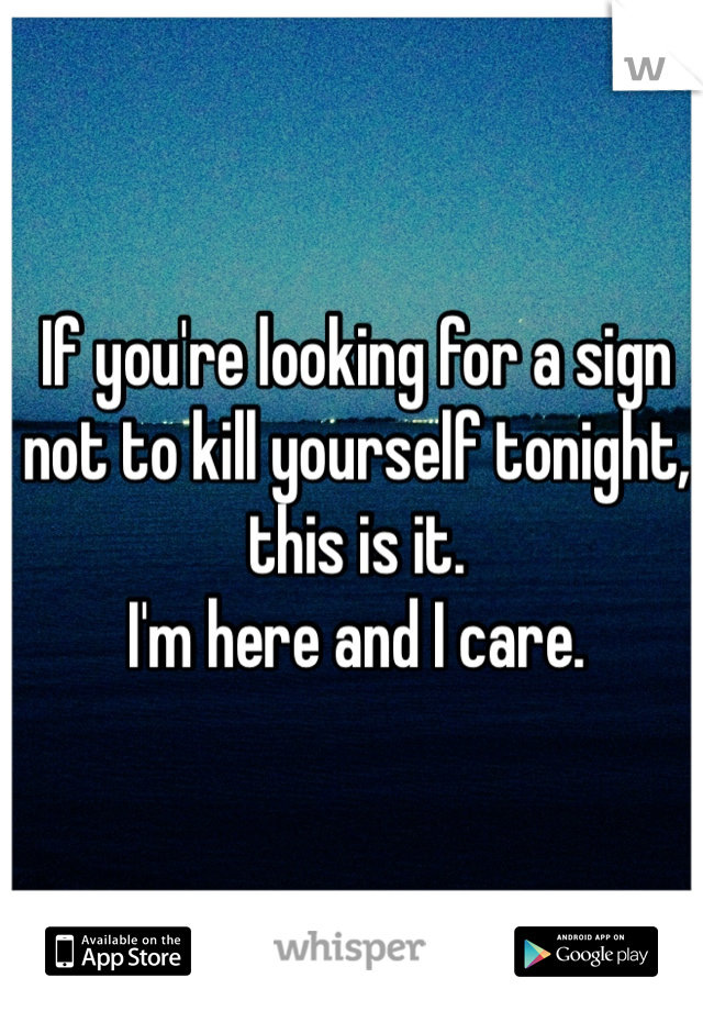 If you're looking for a sign not to kill yourself tonight, this is it.  I'm here and I care.