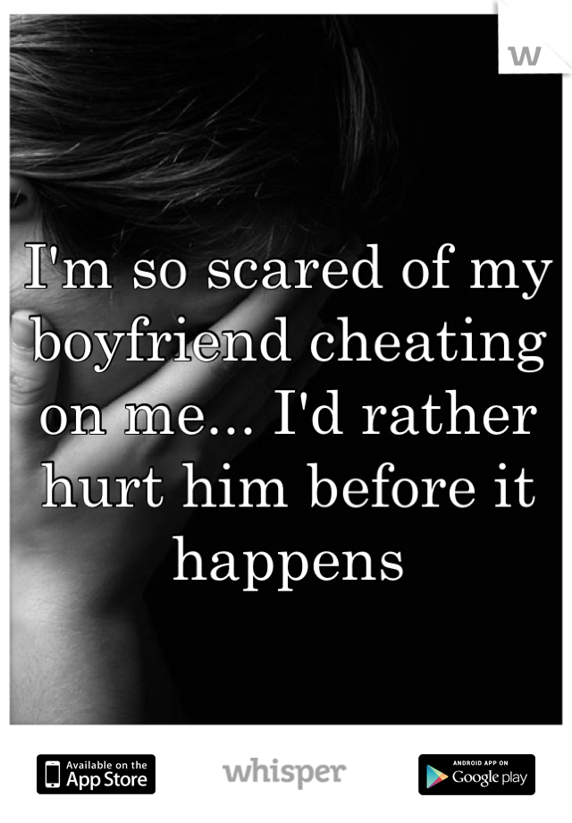 I'm so scared of my boyfriend cheating on me... I'd rather hurt him before it happens