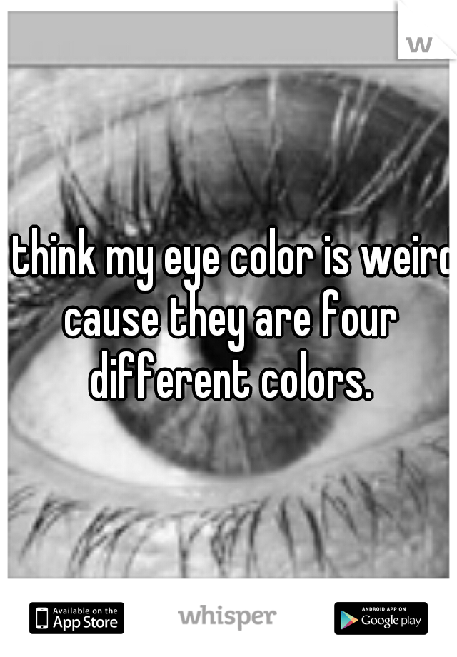 I think my eye color is weird cause they are four different colors.