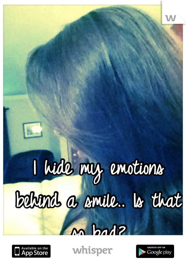 I hide my emotions behind a smile.. Is that so bad?