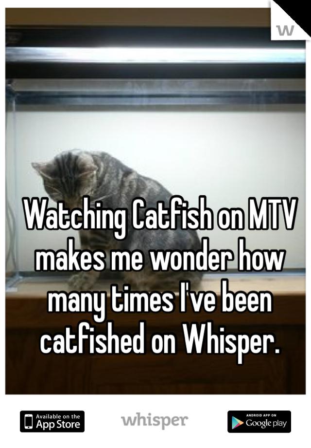 Watching Catfish on MTV makes me wonder how many times I've been catfished on Whisper.