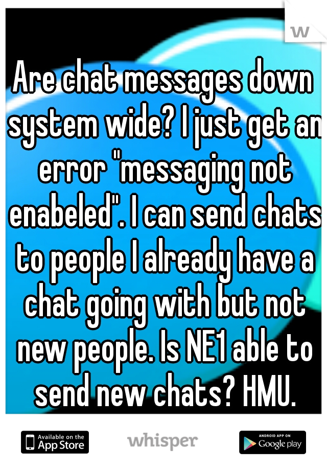 "Are chat messages down system wide? I just get an error ""messaging not enabeled"". I can send chats to people I already have a chat going with but not new people. Is NE1 able to send new chats? HMU."