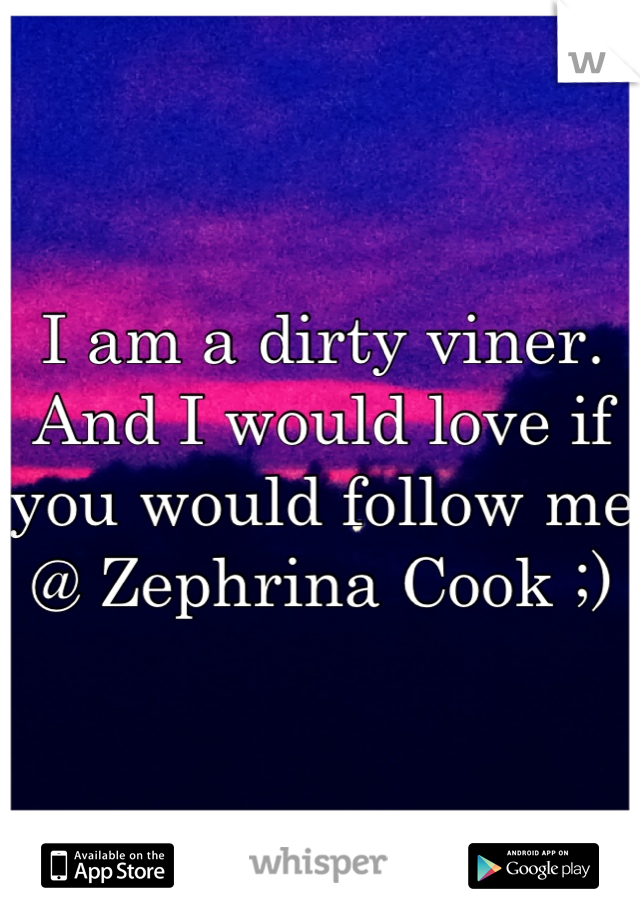 I am a dirty viner. And I would love if you would follow me @ Zephrina Cook ;)
