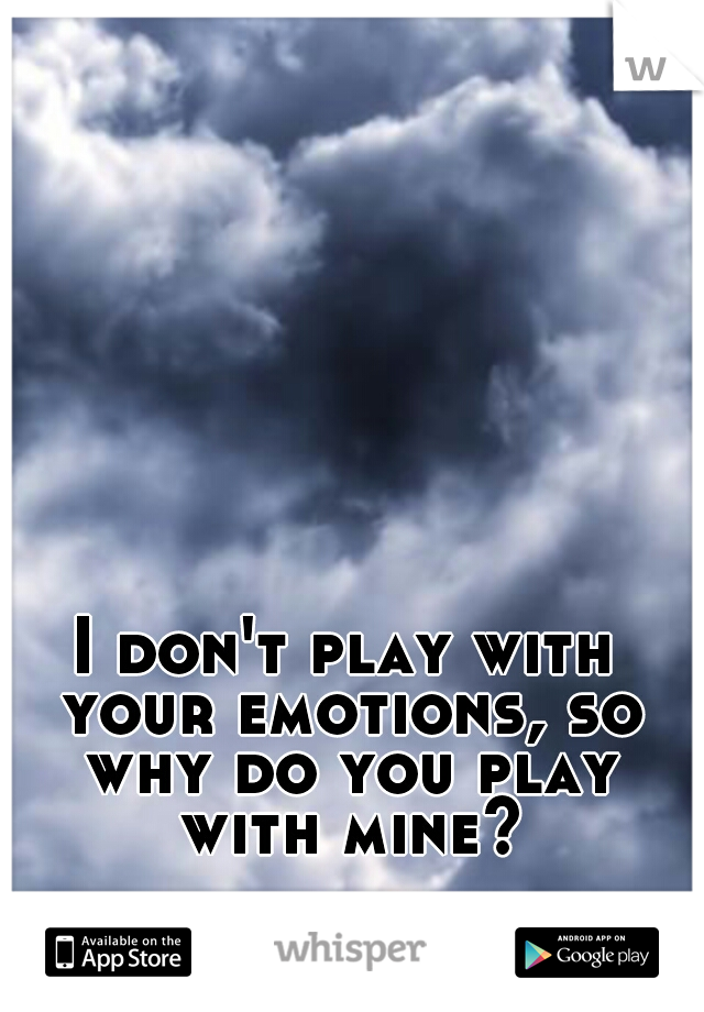I don't play with your emotions, so why do you play with mine?
