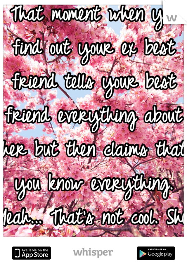 That moment when you find out your ex best friend tells your best friend everything about her but then claims that you know everything. Yeah... That's not cool. She doesn't even know him.