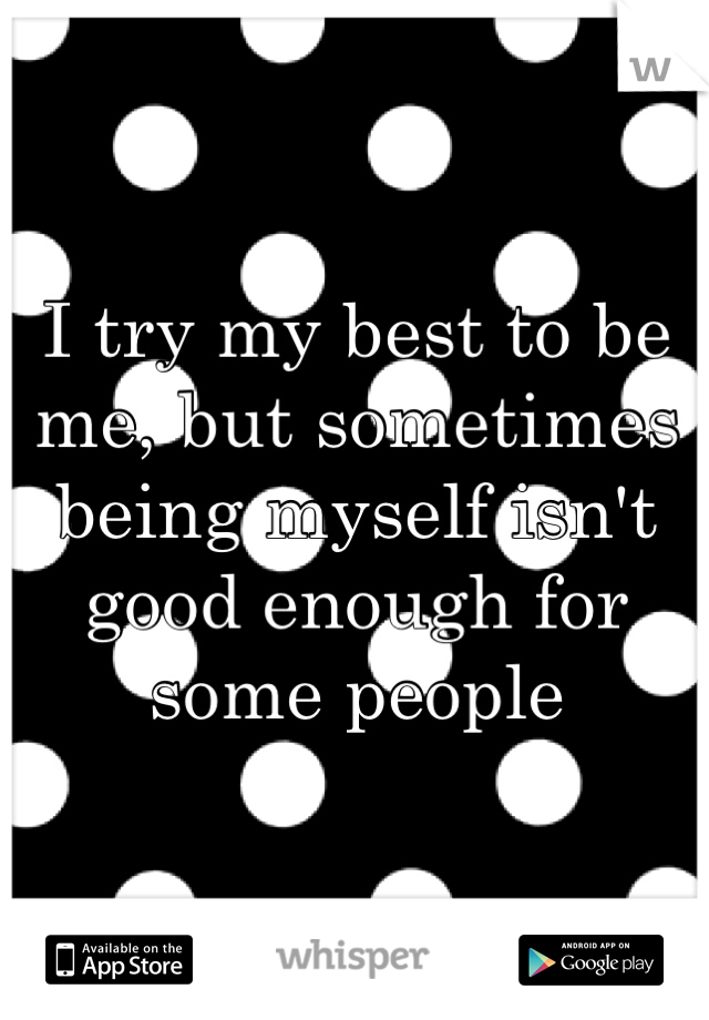 I try my best to be me, but sometimes being myself isn't good enough for some people