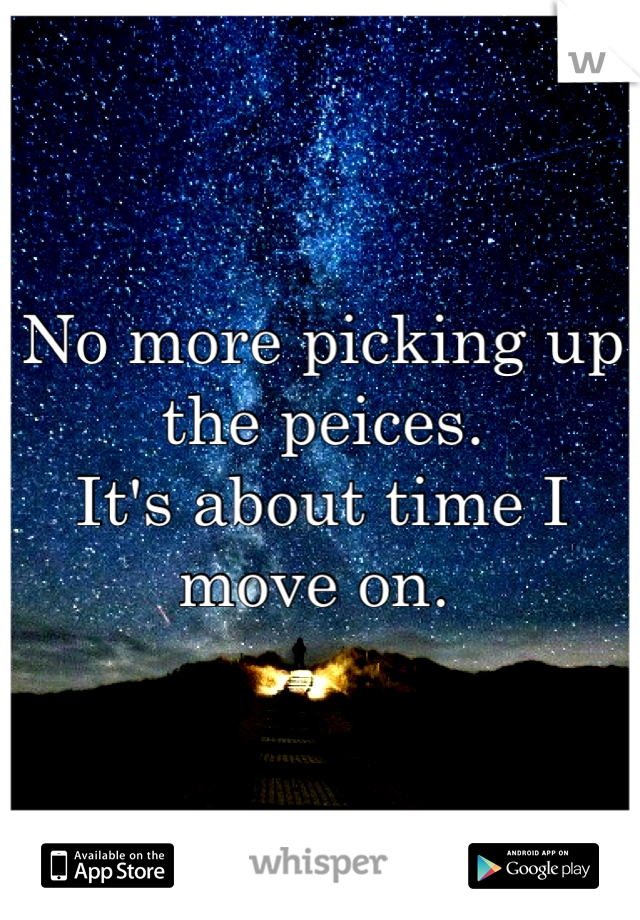 No more picking up the peices.  It's about time I move on.