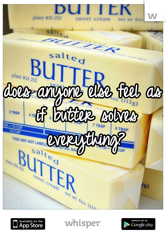 does anyone else feel as if butter solves everything?