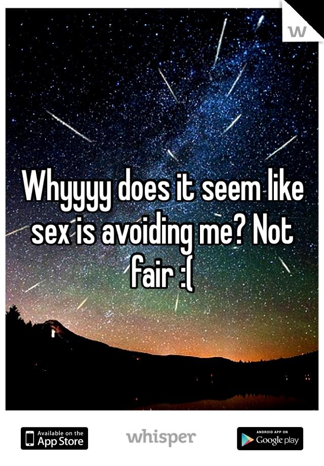 Whyyyy does it seem like sex is avoiding me? Not fair :(