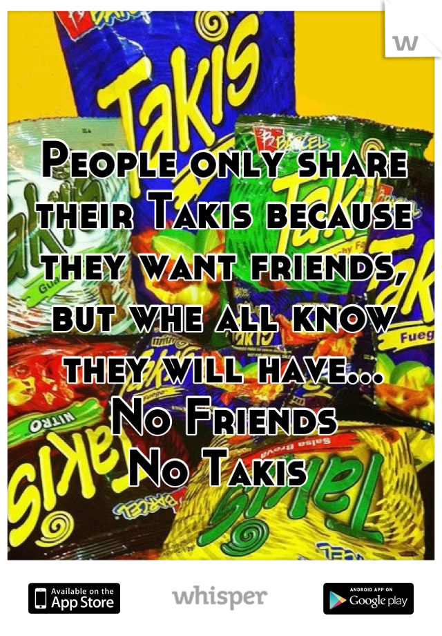 People only share their Takis because they want friends, but whe all know they will have...  No Friends  No Takis