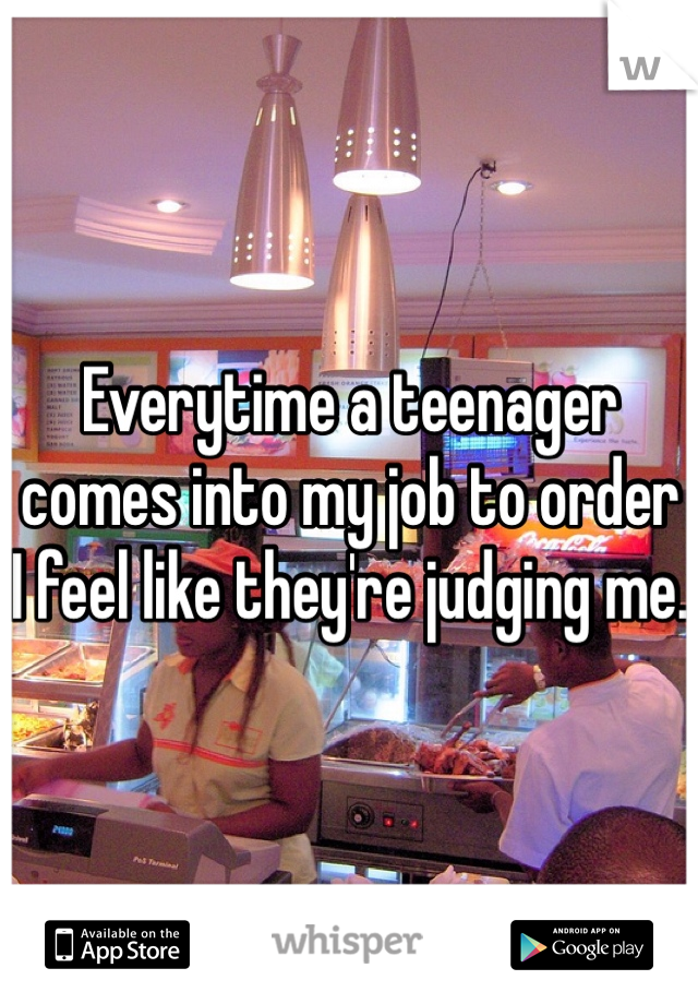 Everytime a teenager comes into my job to order I feel like they're judging me.