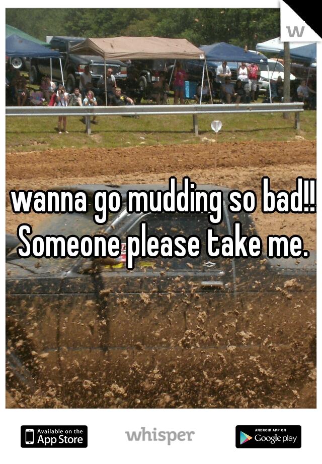 I wanna go mudding so bad!!! Someone please take me.