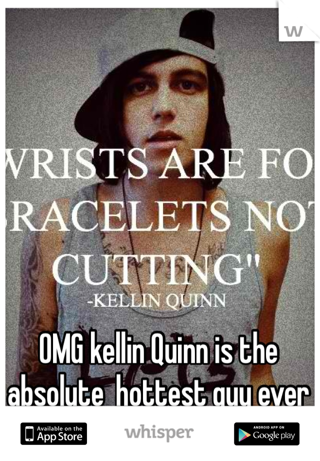 OMG kellin Quinn is the absolute  hottest guy ever