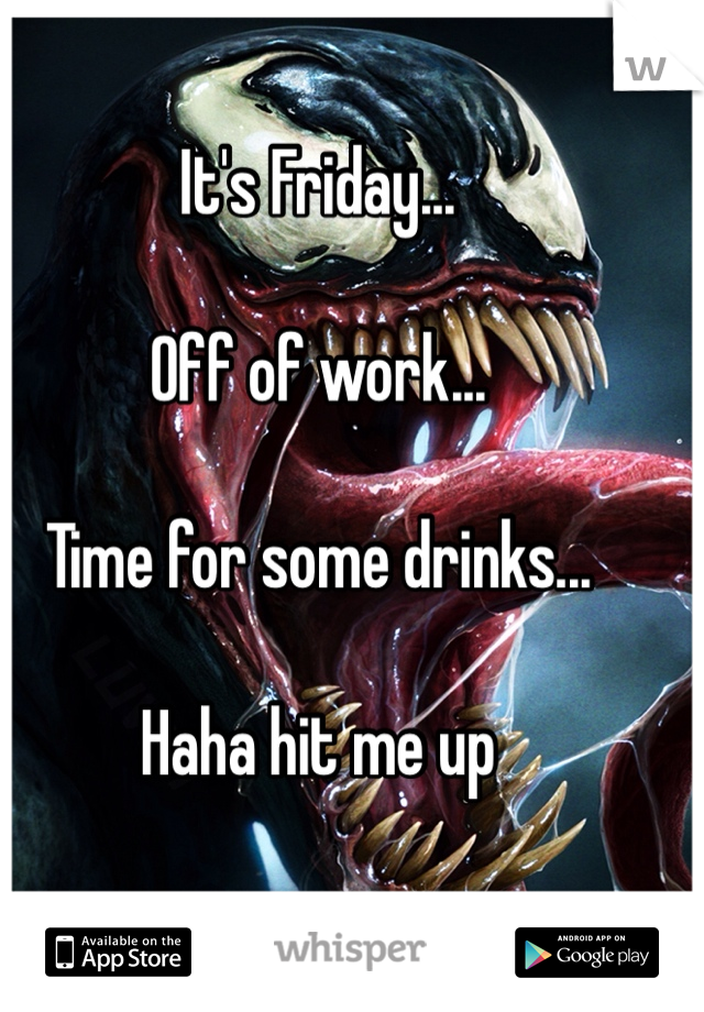 It's Friday...  Off of work...  Time for some drinks...  Haha hit me up