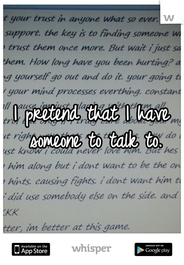 I pretend that I have someone to talk to.