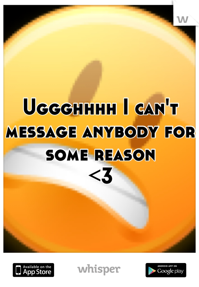 Uggghhhh I can't message anybody for some reason  <3