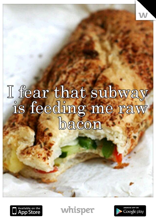 I fear that subway is feeding me raw bacon