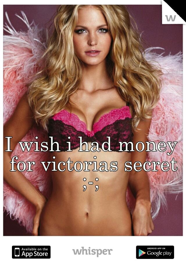 I wish i had money for victorias secret ;-;