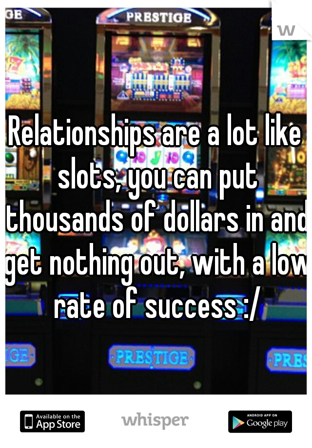 Relationships are a lot like slots, you can put thousands of dollars in and get nothing out, with a low rate of success :/