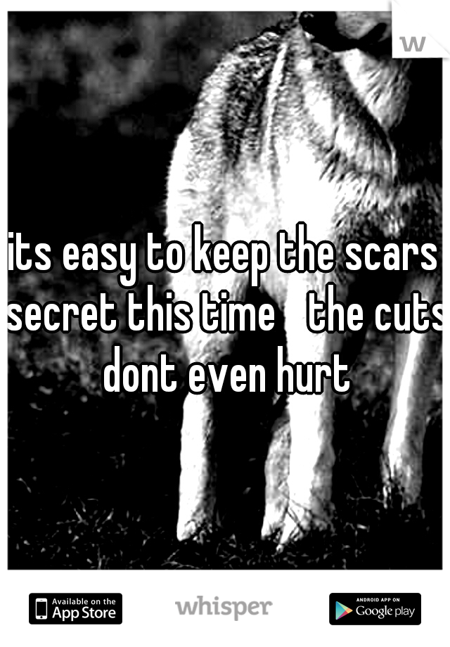 its easy to keep the scars secret this time  the cuts dont even hurt