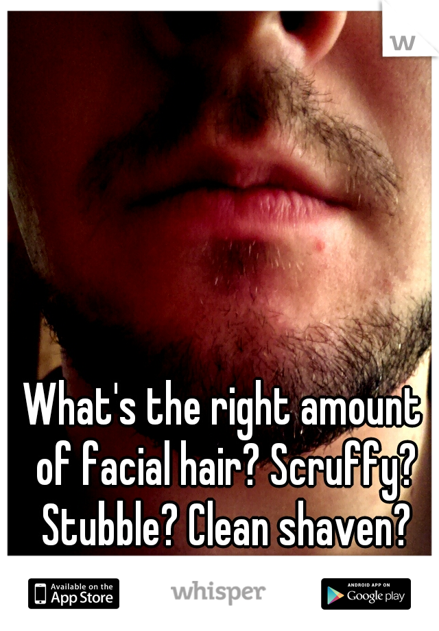 What's the right amount of facial hair? Scruffy? Stubble? Clean shaven? Stylized?