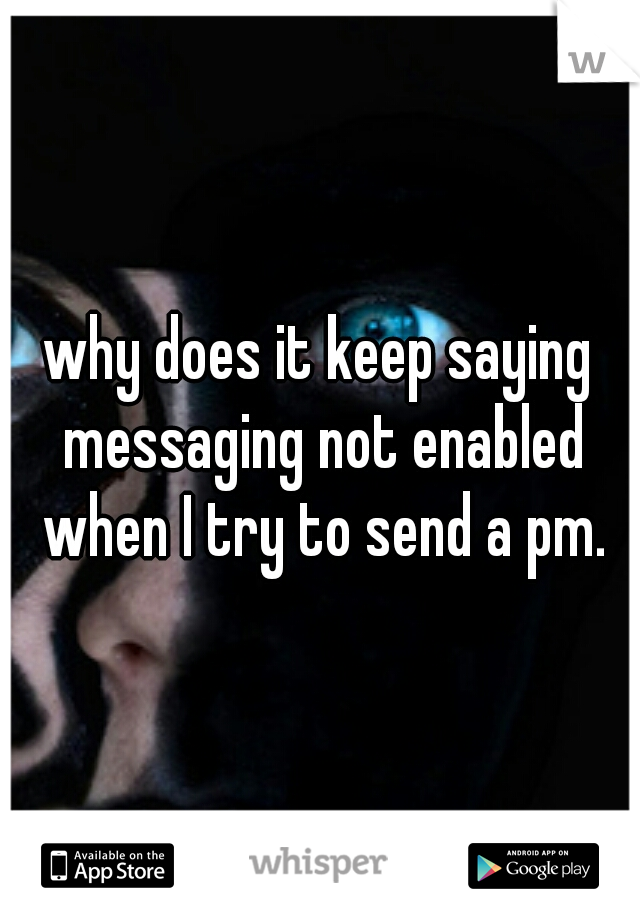 why does it keep saying messaging not enabled when I try to send a pm.
