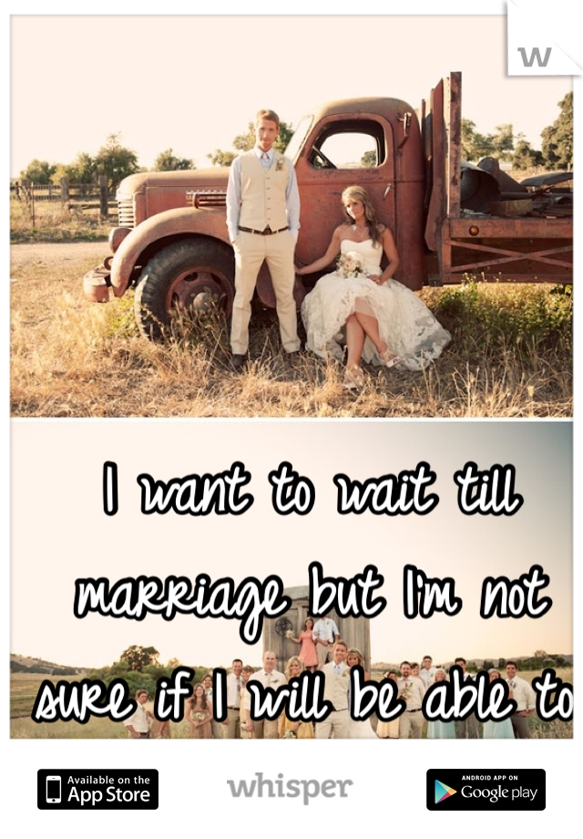 I want to wait till marriage but I'm not sure if I will be able to.