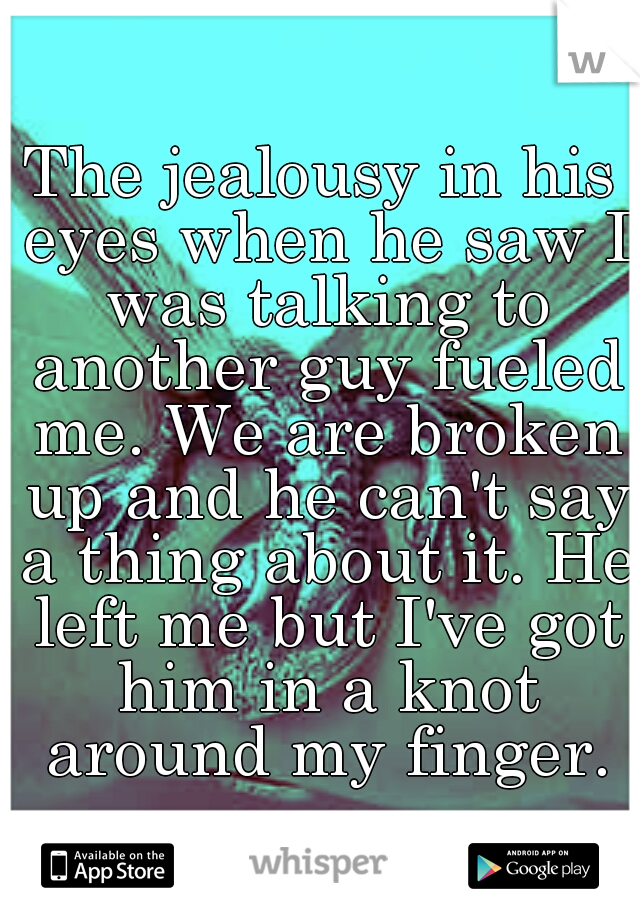 The jealousy in his eyes when he saw I was talking to another guy fueled me. We are broken up and he can't say a thing about it. He left me but I've got him in a knot around my finger.