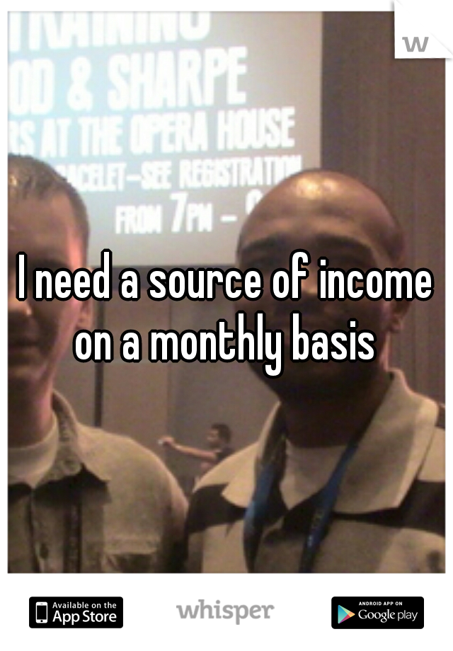 I need a source of income on a monthly basis
