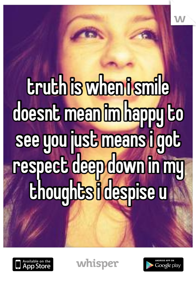 truth is when i smile doesnt mean im happy to see you just means i got respect deep down in my thoughts i despise u