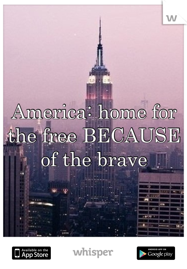 America: home for the free BECAUSE of the brave