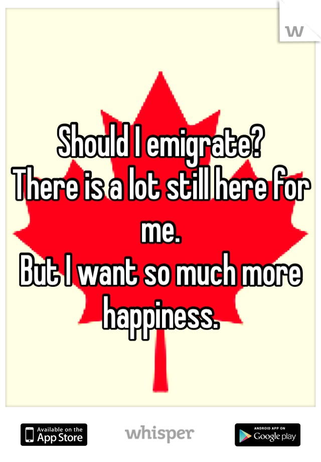 Should I emigrate? There is a lot still here for me. But I want so much more  happiness.