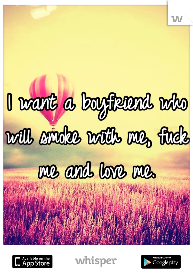I want a boyfriend who will smoke with me, fuck me and love me.
