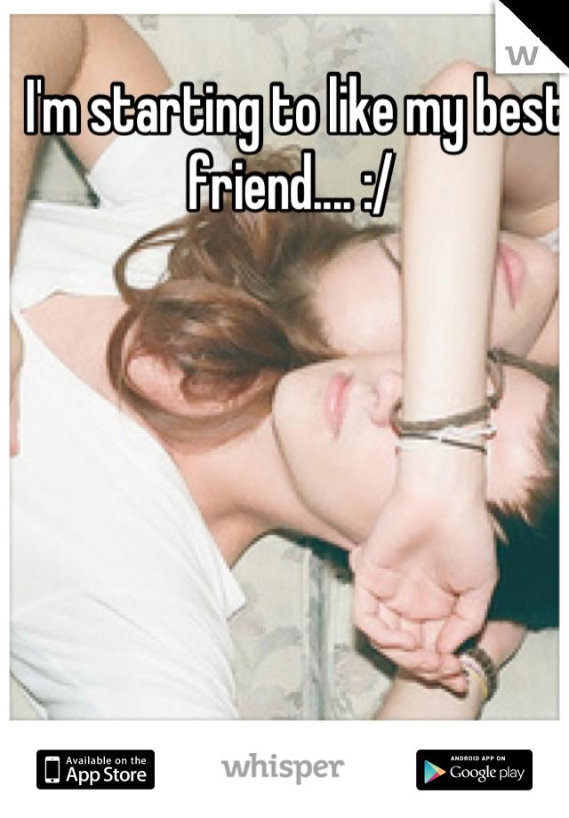 I'm starting to like my best friend.... :/