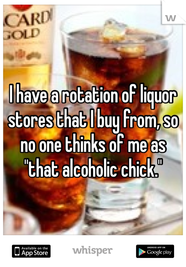 """I have a rotation of liquor stores that I buy from, so no one thinks of me as """"that alcoholic chick."""""""
