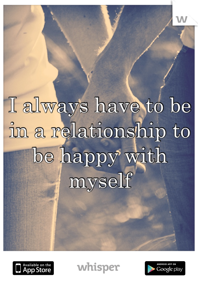 I always have to be in a relationship to be happy with myself
