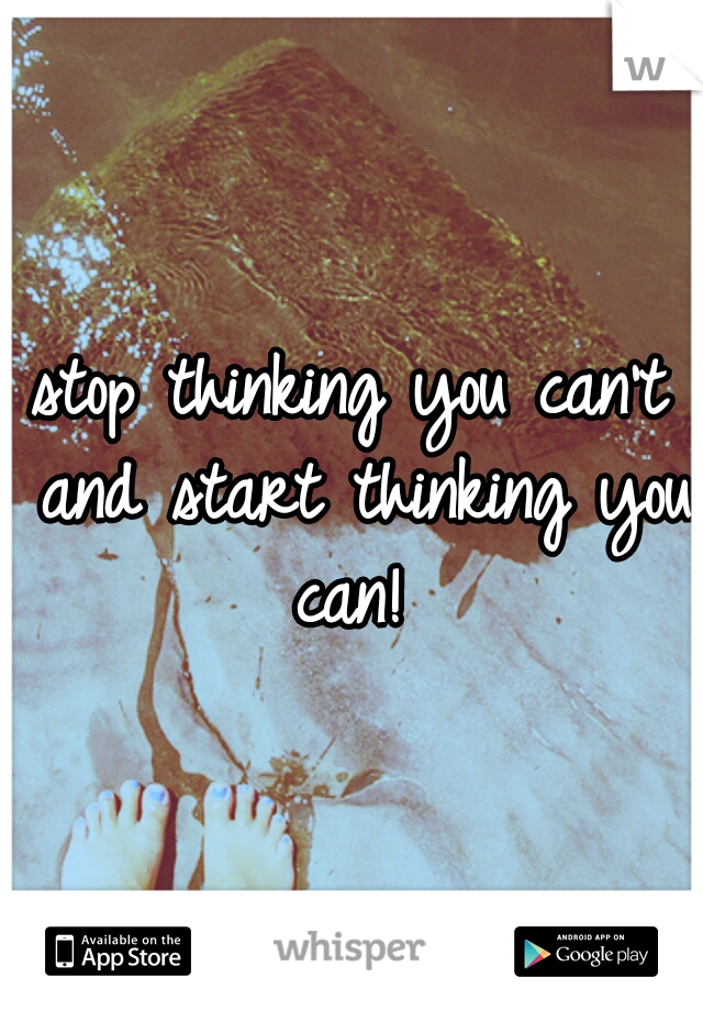 stop thinking you can't and start thinking you can!
