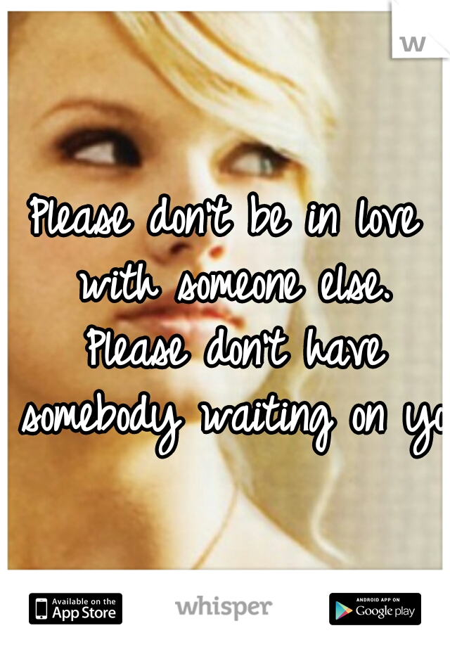 Please don't be in love with someone else. Please don't have somebody waiting on you