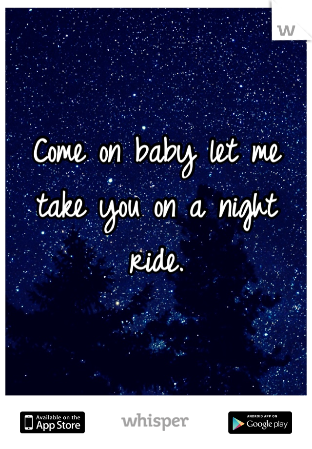 Come on baby let me take you on a night ride.